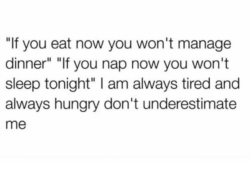 """Hungry, Sleep, and You: """"If you eat now you won't manage  dinner"""" """"If you nap now you won't  sleep tonight"""" l am always tired and  always hungry don't underestimate  me"""
