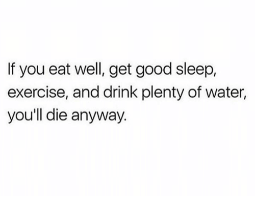 Dank, Exercise, and Good: If you eat well, get good sleep,  exercise, and drink plenty of water,  you'll die anyway.