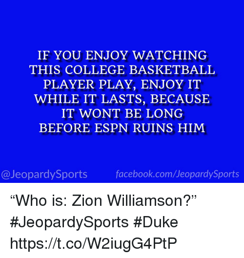 """Basketball, College, and College Basketball: IF YOU ENJOY WATCHING  THIS COLLEGE BASKETBALL  PLAYER PLAY, ENJOY IT  WHILE IT LASTS, BECAUSE  IT WONT BE LONG  BEFORE ESPN RUINS HIM  @JeopardySports facebook.com/JeopardySports """"Who is: Zion Williamson?"""" #JeopardySports #Duke https://t.co/W2iugG4PtP"""