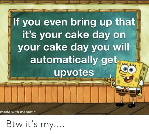 Reddit, Cake, and Day: If you even bring up that  it's  your cake day on  your cake day you will  automatically get,  upvotes  made with mematic Btw it's my....