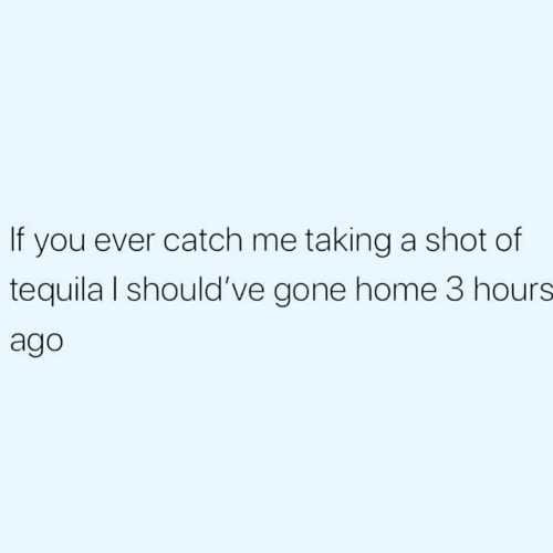 Home, Tequila, and Gone Home: If you ever catch me taking a shot of  tequila I should've gone home 3 hours  ago