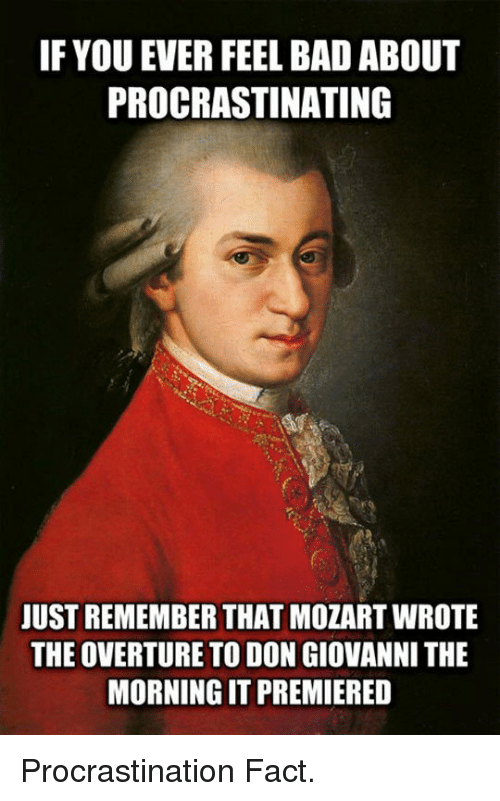 Bad, Mozart, and Procrastination: IF YOU EVER FEEL BAD ABOUT  PROCRASTINATING  JUST REMEMBER THAT MOZART WROTE  THE OVERTURE TO DON GIOVANNI THE  MORNING IT PREMIERED <p>Procrastination Fact.</p>