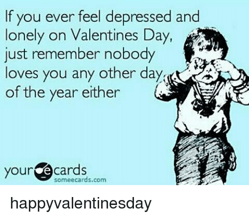 Memes Valentines Day And Ecards If You Ever Feel Depressed And Lonely On