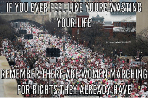 Memes, 🤖, and Wasting: IF YOU EVER FEEL LIKE YOURE WASTING YOUR LIFE @conservativemovement REMEMBER THERE ARE WOMEN MARCHING FOR RIGHTS THEY ALREADY HAVE