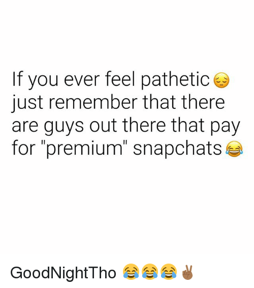 "Dank Memes, Remember, and You: If you ever feel pathetic  just remember that there  are guys out there that pay  for ""premium"" snapchats GoodNightTho 😂😂😂✌🏾"