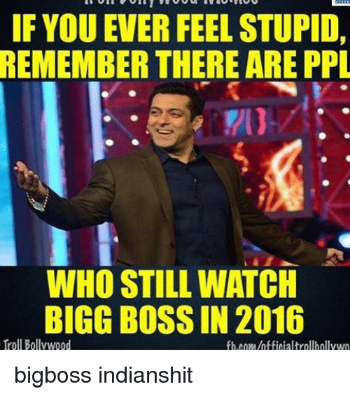if you ever feel stupid remember there are ppl who 8243596 ✅ 25 best memes about bigg boss bigg boss memes