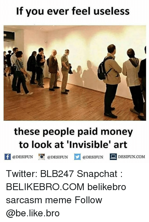 Be Like, Meme, and Memes: If you ever feel useless  0.  these people paid money  to look at 'Invisible' art  困@DESIFUN 증@DESIFUN @DESIFUN DESIFUN.COM Twitter: BLB247 Snapchat : BELIKEBRO.COM belikebro sarcasm meme Follow @be.like.bro