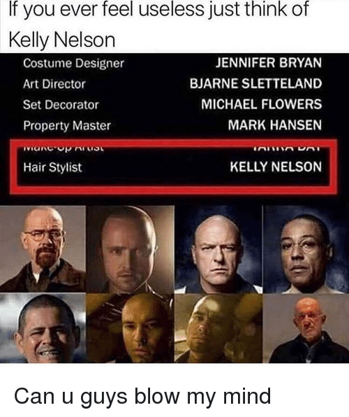Flowers, Hair, and Michael: If you ever feel useless just think of  Kelly Nelson  Costume Designer  Art Director  Set Decorator  Property Master  JENNIFER BRYAN  BJARNE SLETTELAND  MICHAEL FLOWERS  MARK HANSEN  Hair Stylist  KELLY NELSON Can u guys blow my mind