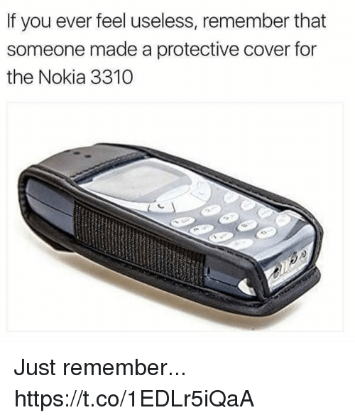 Funny, Nokia, and Remember: If you ever feel useless, remember that  someone made a protective cover for  the Nokia 3310 Just remember... https://t.co/1EDLr5iQaA