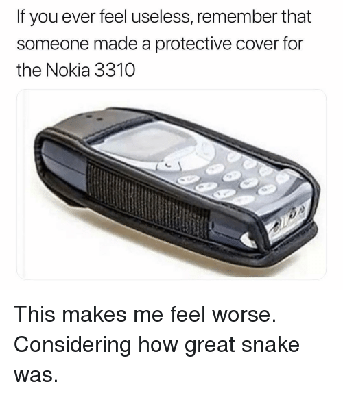 Funny, Snake, and How: If you ever feel useless, remember that  someone made a protective cover for  the Nokia 3310 This makes me feel worse. Considering how great snake was.