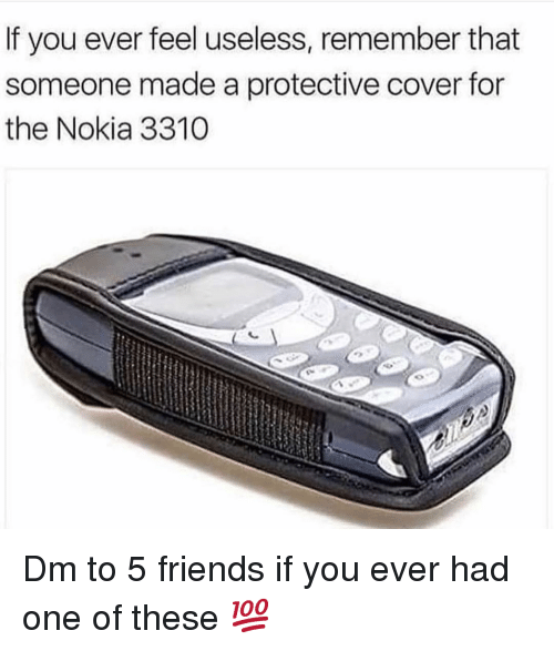 Friends, Memes, and 🤖: If you ever feel useless, remember that  someone made a protective cover for  the Nokia 3310 Dm to 5 friends if you ever had one of these 💯