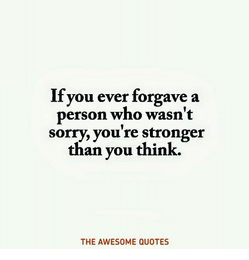 If You Ever Forgave A Person Who Wasnt Sorry Youre Stronger Than