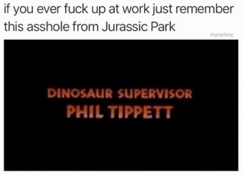 Dank, Dinosaur, and Jurassic Park: if you ever fuck up at work just remember  this asshole from Jurassic Park  drgrayfang  DINOSAUR SUPERVISOR  PHIL TIPPETT
