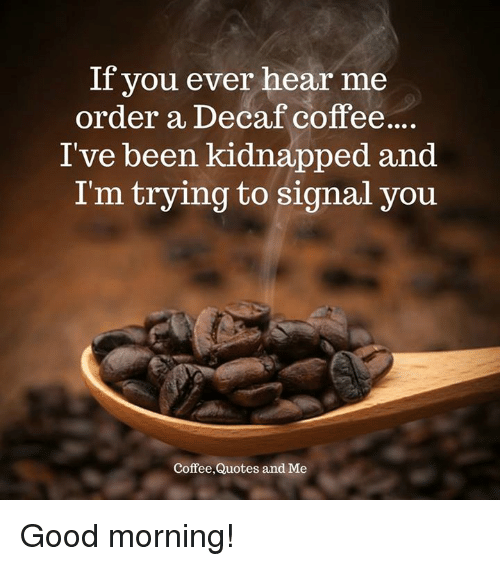 If You Ever Hear Me Order A Decaf Coffee I Ve Been Kidnapped And I M Trying To Signal You Coffeequotes And Me Good Morning Meme On Me Me