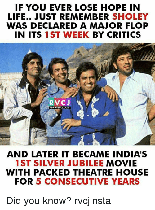 Life, Memes, and House: IF YOU EVER LOSE HOPE IN  LIFE.. JUST REMEMBER SHOLEY  WAS DECLARED A MAJOR FLOP  IN ITS 1ST WEEK BY CRITICS  RVCJ  WWW.RVCJ.COM  AND LATER IT BECAME INDIA'S  1ST SILVER JUBILEE MOVIE  WITH PACKED THEATRE HOUSE  FOR 5 CONSECUTIVE YEARS Did you know? rvcjinsta