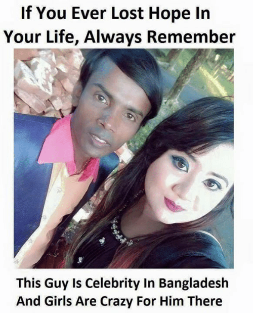 Memes, Celebrated, and 🤖: If You Ever Lost Hope In  Your Life, Always Remember  This Guy is Celebrity in Bangladesh  And Girls Are Crazy For Him There
