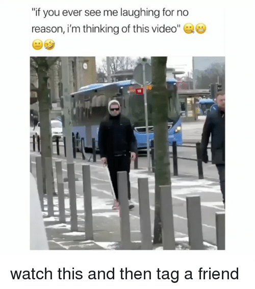 """Video, Watch, and Girl Memes: """"if you ever see me laughing for no  reason, i'm thinking of this video"""" watch this and then tag a friend"""