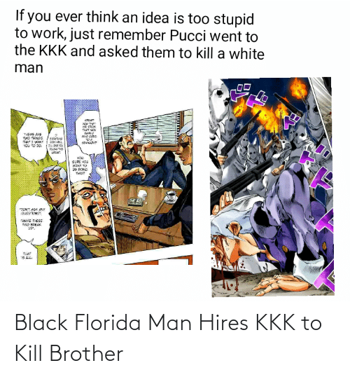 Florida Man, Kkk, and Work: If you ever think an idea is t0o stupid  to work, just remember Pucci went to  the KKK and asked them to kill a white  man  KD FAOM  THAT MCE  FAMY  W ి  THERE ARE  TOA  THATI WANT  YOU TO 20.  SEMKARIP  AN  SURE VOU  WANT TO  BE DONG  THISP  ONT ASK ANY  QUESTONSY  MAKE THESE  TWO BREAK  THAT  IS AL. Black Florida Man Hires KKK to Kill Brother