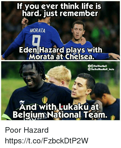 Belgium, Chelsea, and Life: If you ever think life is  hard, just remember  MORATA  Eden Hazard plays with  Morata at Chelsea.  OO TrollFootball  The TrollFooball_Insta  And withLukaku at  Belgium>National Team. Poor Hazard https://t.co/FzbckDtP2W