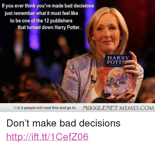 """Bad, Harry Potter, and Memes: If you ever think you've made bad decisions  just remember what it must feel like  to be one of the 12 publishers  that turned down Harry Potter  HARRY  POTT  1 in 3 people will read this and go to  MUGGLENET MEMES.COM <p>Don't make bad decisions <a href=""""http://ift.tt/1CefZ06"""">http://ift.tt/1CefZ06</a></p>"""