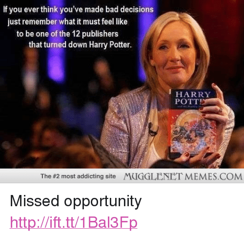 """Bad, Harry Potter, and Memes: If you ever think you've made bad decisions  just remember what it must feel like  to be one of the 12 publishers  that turned down Harry Potter.  HARRY  POTT  The #2 most addicting site  MUGGLENET MEMES.COM <p>Missed opportunity <a href=""""http://ift.tt/1Bal3Fp"""">http://ift.tt/1Bal3Fp</a></p>"""