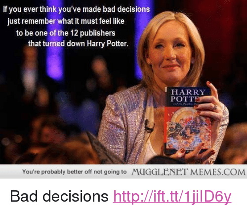 """Bad, Harry Potter, and Memes: If you ever think you've made bad decisions  just remember what it must feel like  to be one of the 12 publishers  that turned down Harry Potter  HARRY  POTT  You're probably better off not going to  MUGGLENET MEMES.COM <p>Bad decisions <a href=""""http://ift.tt/1jiID6y"""">http://ift.tt/1jiID6y</a></p>"""