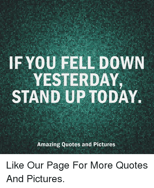 If You Fell Down Yesterday Stand Up Today Amazing Quotes And