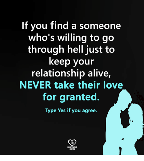 Alive, Love, and Memes: If you find a someon  who's willing to go  through hell just to  keep your  relationship alive,  NEVER take their love  for granted.  Type Yes if you agree.  RO