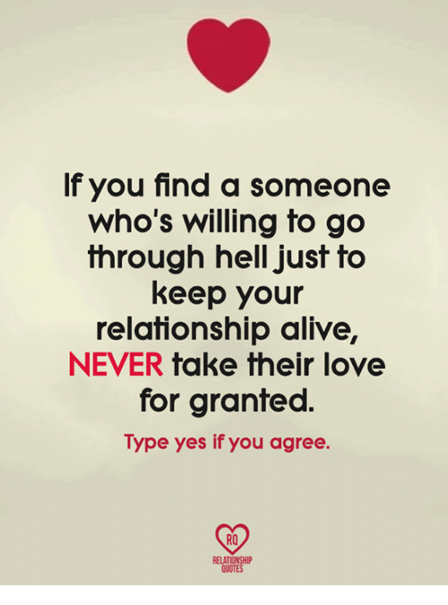 Alive, Love, and Memes: If you find a someone  who's willing to go  through hell just to  keep your  relationship alive,  NEVER take their love  for granted.  Type yes if you agree  RO  RELAT  QUOTE