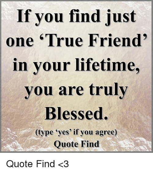 If You Find Just One True Friend In Your Lifetime You Are Truly