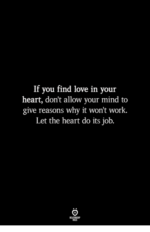 Love, Work, and Heart: If you find love in your  heart, don't allow your mind to  give reasons why it won't work.  Let the heart do its job.  ILES