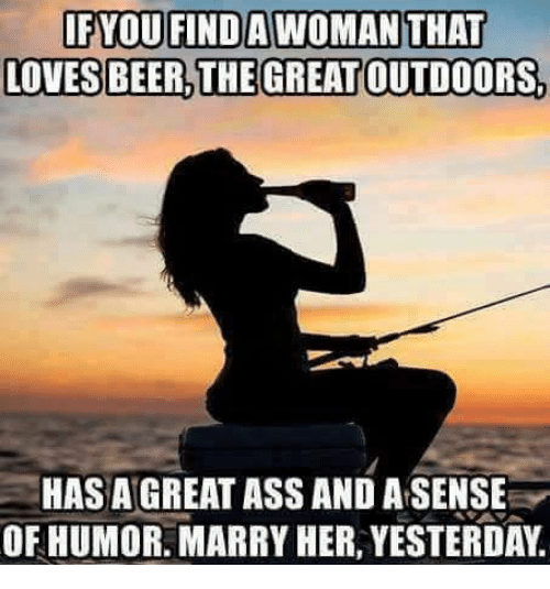 Memes, 🤖, and  Great Outdoors: IF YOU FINDAWOMAN THAT  LOVES BEER THE GREAT OUTDOORs.  HASAGREATASS AND ASENSE  OF HUMOR. MARRY HER, YESTERDAY
