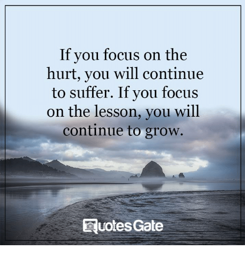 Memes, Suffering, and 🤖: If you focus on the  hurt, you will continue  to suffer. If you focus  on the lesson, you will  continue to grow.  Quotes Gate
