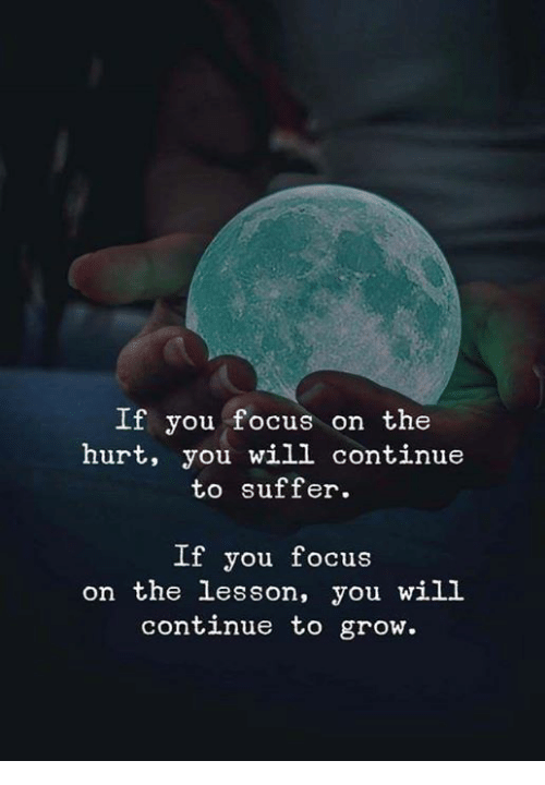 Focus, Grow, and Will: If you focus on the  hurt, you will continue  to suffer.  If you focus  on the lesson, you will  continue to grow.