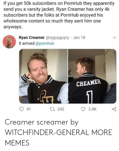 Apparently, Dank, and Memes: If you get 50k subscribers on PornHub they apparently  send you a varsity jacket. Ryan Creamer has only 4k  subscribers but the folks at PornHub enjoyed his  wholesome content so much they sent him one  anyways.  Ryan Creamer @ryguyguyry Jan 18  It arrived @pornhub  CREAMEP  9 41  th 242  O 2.8K Creamer screamer by WITCHFlNDER-GENERAL MORE MEMES