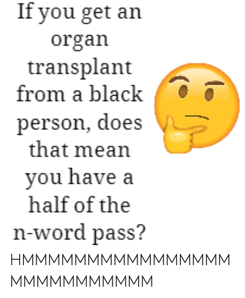 Black, Mean, and Word: If you get an organ transplant from a black. HMMMMMMMMMMMMMMMMMMMMMMMMMMM