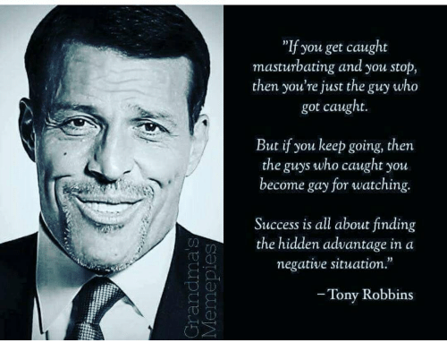 "Success, Hidden, and The Hidden: ""If you get caught  masturbating and you stop,  then you're just the guy who  got caught  But if you keep going, then  the guys who caught you  become gay for watching.  Success is all about finding  the hidden advantage in a  negative situation.  Tony Robbins"