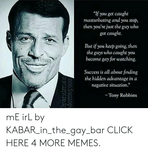 """Click, Dank, and Memes: """"If you get caught  masturbating and you stop,  then you're just the guy who  got caught  if you keep going, then  the guys who caught you  come gay for watching  Success is all about finding  the hidden advantage in a  negative situation.""""  -Tony Robbins  Grandma's  Vemepies mE irL by KABAR_in_the_gay_bar CLICK HERE 4 MORE MEMES."""