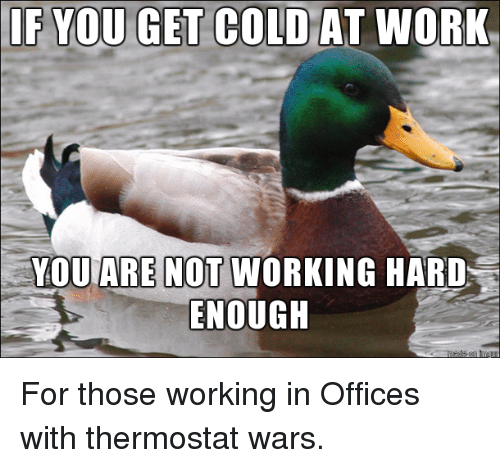 if you get cold at work you are not working 4142979 if you get cold at work you are not working hard enough for those
