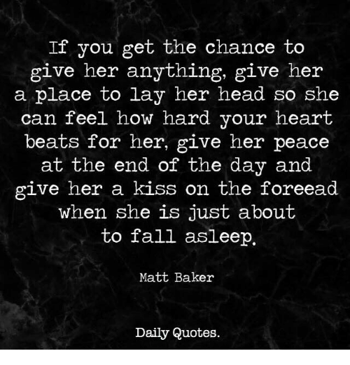 Fall, Head, and Beats: If you get the chance to  give her anything, give her  a place to lay her head so she  can feel how hard your heart  beats for her, give her peace  at the end  of the day and  give her a kiss on the foreead  when she is just about  to fall asleep.  Matt Baker  Daily Quotes