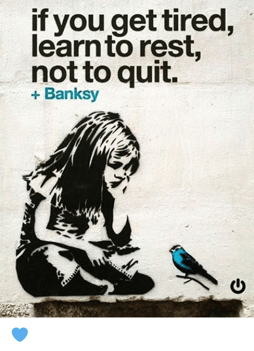 If You Do What You Like At Least One Person Will Be: If You Get Tired Learn To Rest Not To Quit Banksy 💙