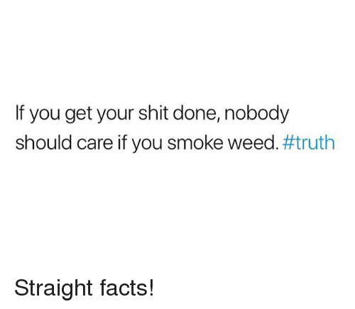 If You Get Your Shit Done Nobody Should Care if You Smoke Weed#truth