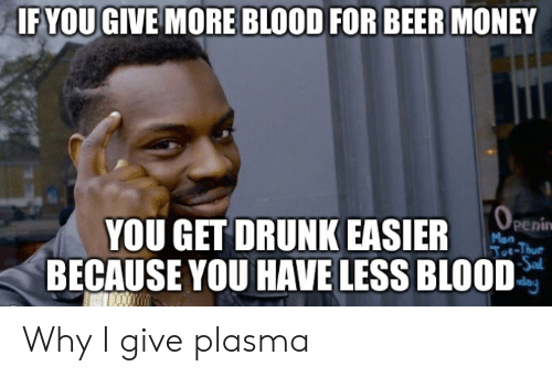 If YOU GIVE MORE BLOOD FOR BEER MONEY YOU GET DRUNK EASIER
