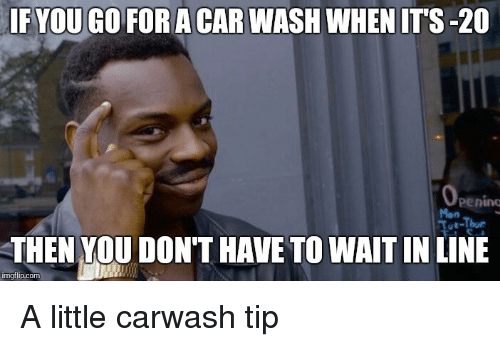 Advice Animals, Car Wash, and Car: IF YOU GO FOR A CAR WASH WHEN ITS-20  Operimt  THEN YOU DON'T HAVE TO WAITINLINE  mgflip.com A little carwash tip