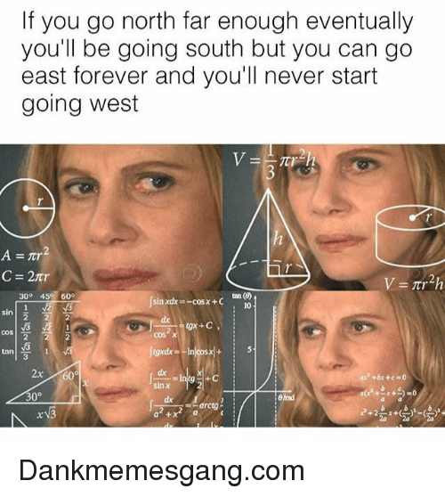Memes, Forever, and Never: If you go north far enough eventually  you'll be going south but you can go  east forever and you'll never start  going west  tan (B)  10  30° 45 609  (sin xdx=-cos x + C  sin  dx  cos  cos  tan  3  x60  dx  sin x  arctg Dankmemesgang.com