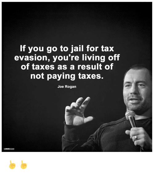 Joe Rogan, Memes, and 🤖: If you go to jail for tax  evasion, you're living off  of taxes as a result of  not paying taxes.  Joe Rogan  MIND ☝☝