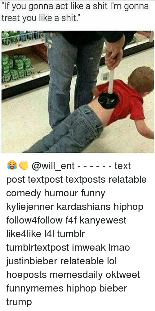 "Memes, 🤖, and Act: ""If you gonna act like a shit l'm gonna  treat you like a shit."" 😂👏 @will_ent - - - - - - text post textpost textposts relatable comedy humour funny kyliejenner kardashians hiphop follow4follow f4f kanyewest like4like l4l tumblr tumblrtextpost imweak lmao justinbieber relateable lol hoeposts memesdaily oktweet funnymemes hiphop bieber trump"