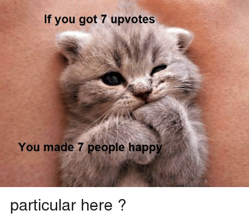 Happy, Got, and You: If you got 7 upvotes  You made 7 people happy