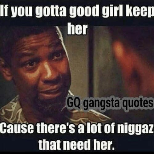 If You Gotta Good Girl Keep Her Gq Gangsta Quotes Cause Theres Alot