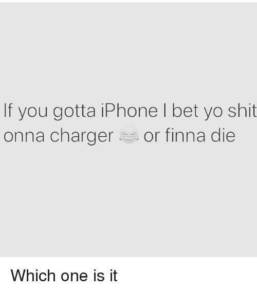 I Bet, Iphone, and Memes: If you gotta iPhone I bet yo shit  onna charger or finna die Which one is it